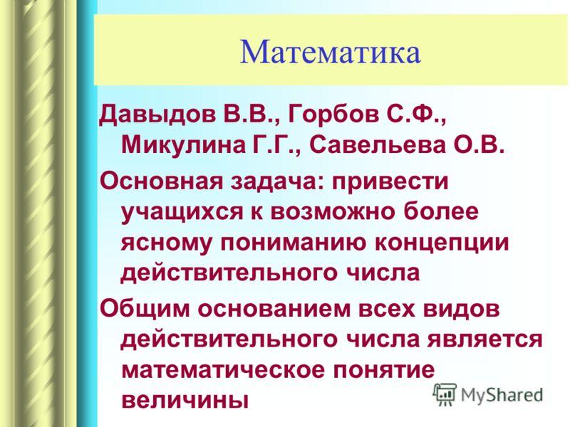 Математика Давыдов В.В., Горбов С.Ф., Микулина Г.Г., Савельева О.В. Основная задача: привести учащихся к возможно более ясному пониманию концепции действительного числа Общим основанием всех видов действительного числа является математическое понятие