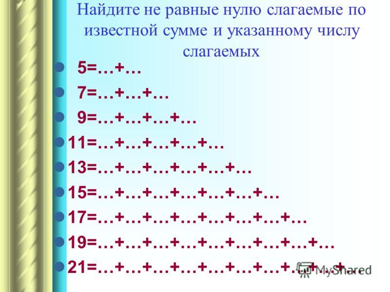 Найдите не равные нулю слагаемые по известной сумме и указанному числу слагаемых 5=…+… 7=…+…+… 9=…+…+…+… 11=…+…+…+…+… 13=…+…+…+…+…+… 15=…+…+…+…+…+…+… 17=…+…+…+…+…+…+…+… 19=…+…+…+…+…+…+…+…+… 21=…+…+…+…+…+…+…+…+…+…