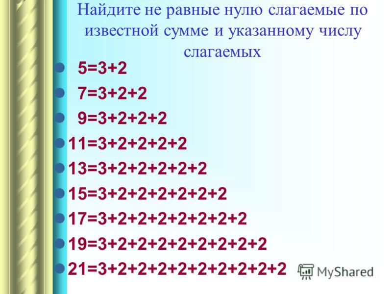 Найдите не равные нулю слагаемые по известной сумме и указанному числу слагаемых 5=3+2 7=3+2+2 9=3+2+2+2 11=3+2+2+2+2 13=3+2+2+2+2+2 15=3+2+2+2+2+2+2 17=3+2+2+2+2+2+2+2 19=3+2+2+2+2+2+2+2+2 21=3+2+2+2+2+2+2+2+2+2