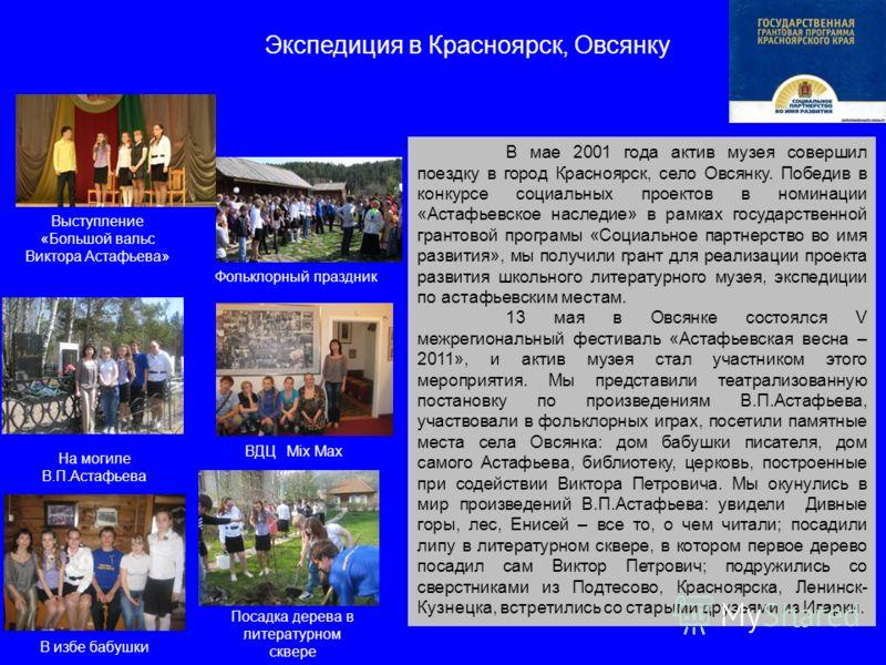 13 Экспедиция в Красноярск, Овсянку В мае 2001 года актив музея совершил поездку в город Красноярск, село Овсянку. Победив в конкурсе социальных проектов в номинации «Астафьевское наследие» в рамках государственной грантовой програмы «Социальное парт