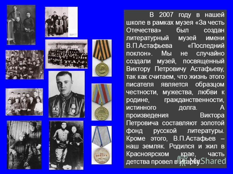 В 2007 году в нашей школе в рамках музея «За честь Отечества» был создан литературный музей имени В.П.Астафьева «Последний поклон». Мы не случайно создали музей, посвященный Виктору Петровичу Астафьеву, так как считаем, что жизнь этого писателя являе