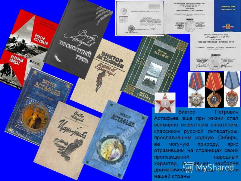 3 Виктор Петрович Астафьев еще при жизни стал всемирно известным писателем, классиком русской литературы, прославившим родную Сибирь, ее могучую природу, ярко отразившим на страницах своих произведений народный характер, описавшим наиболее драматичес