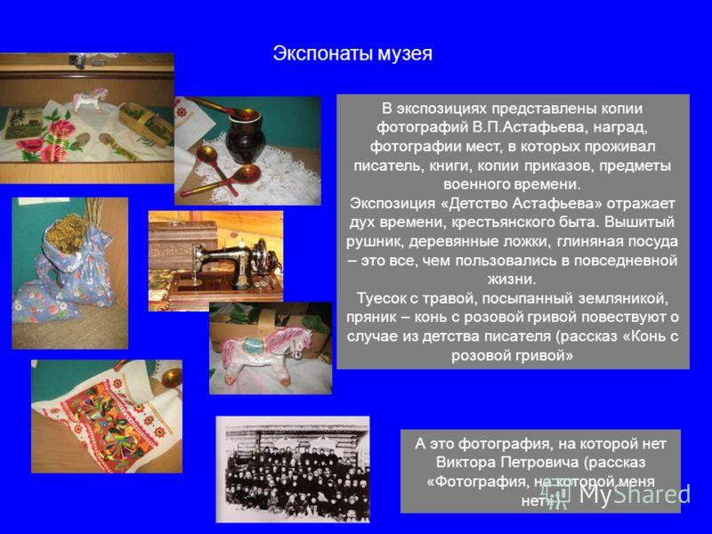 5 Экспонаты музея В экспозициях представлены копии фотографий В.П.Астафьева, наград, фотографии мест, в которых проживал писатель, книги, копии приказов, предметы военного времени. Экспозиция «Детство Астафьева» отражает дух времени, крестьянского бы