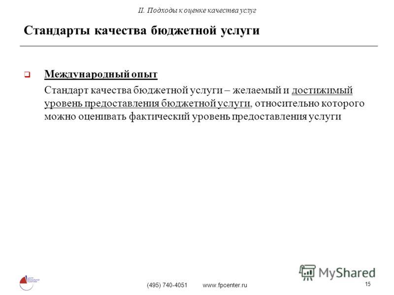 (495) 740-4051 www.fpcenter.ru 15 Стандарты качества бюджетной услуги Международный опыт Стандарт качества бюджетной услуги – желаемый и достижимый уровень предоставления бюджетной услуги, относительно которого можно оценивать фактический уровень пре