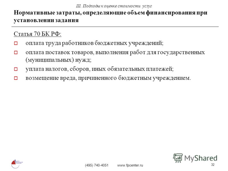 (495) 740-4051 www.fpcenter.ru 32 Нормативные затраты, определяющие объем финансирования при установлении задания Статья 70 БК РФ: оплата труда работников бюджетных учреждений; оплата поставок товаров, выполнения работ для государственных (муниципаль