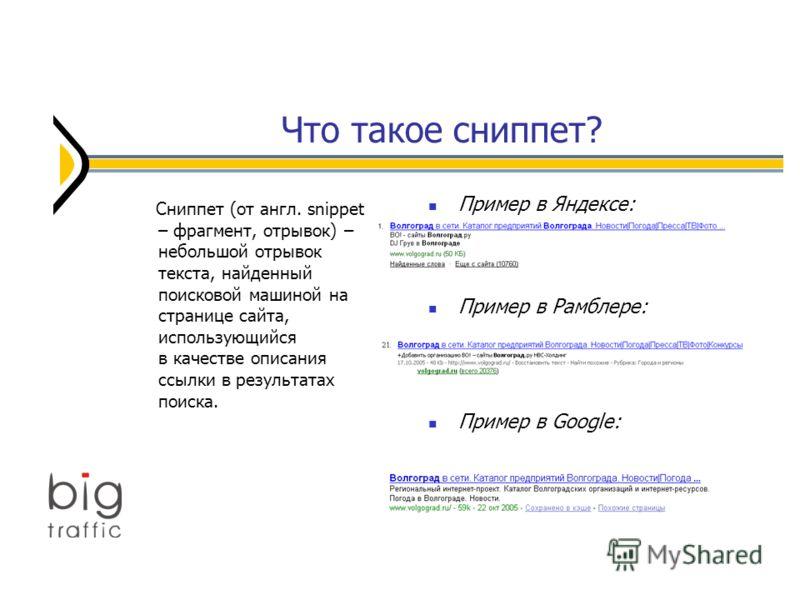 Что такое сниппет? Пример в Яндексе: Пример в Рамблере: Пример в Google: Сниппет (от англ. snippet – фрагмент, отрывок) – небольшой отрывок текста, найденный поисковой машиной на странице сайта, использующийся в качестве описания ссылки в результатах