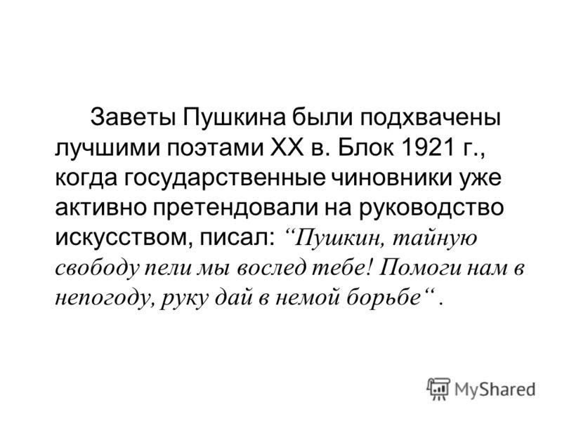 Заветы Пушкина были подхвачены лучшими поэтами ХХ в. Блок 1921 г., когда государственные чиновники уже активно претендовали на руководство искусством, писал: Пушкин, тайную свободу пели мы вослед тебе! Помоги нам в непогоду, руку дай в немой борьбе.
