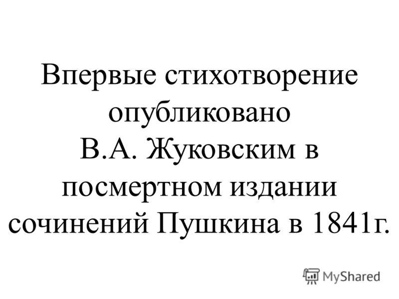 Впервые стихотворение опубликовано В.А. Жуковским в посмертном издании сочинений Пушкина в 1841г.
