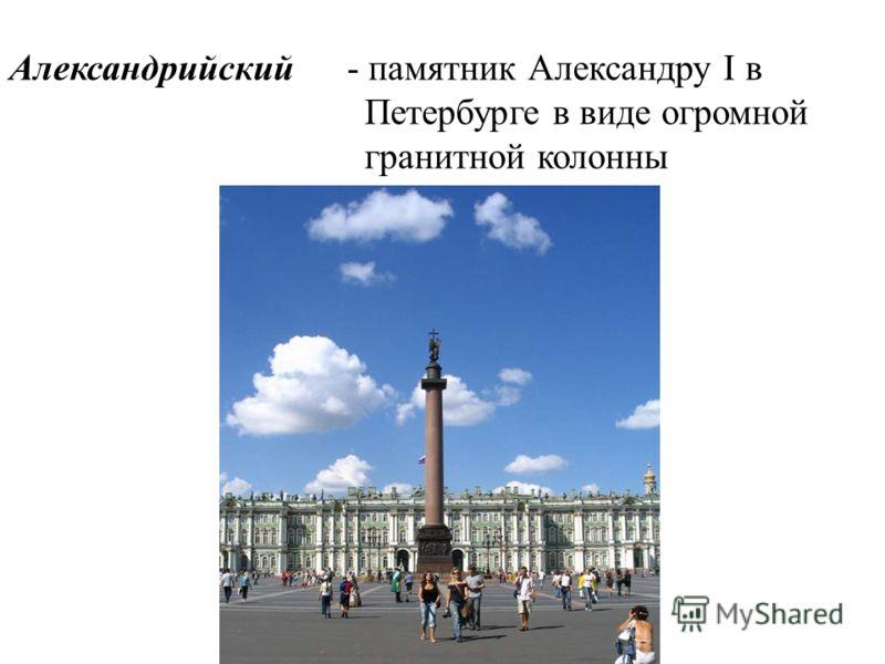 Александрийский- памятник Александру I в Петербурге в виде огромной гранитной колонны
