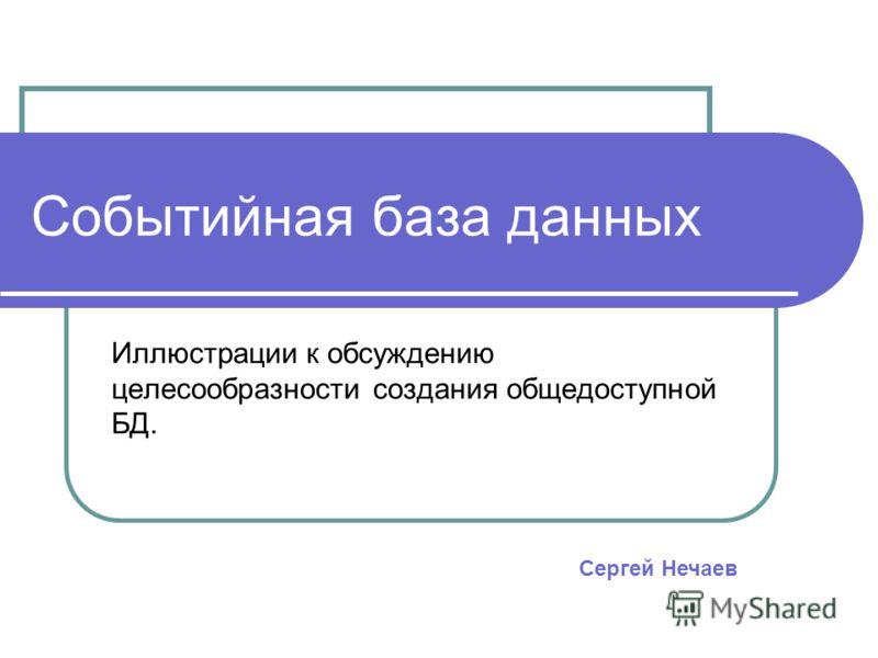 Событийная база данных Иллюстрации к обсуждению целесообразности создания общедоступной БД. Сергей Нечаев