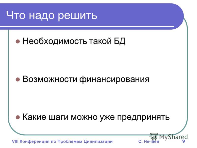 VIII Конференция по Проблемам ЦивилизацииС. Нечаев 9 Что надо решить Необходимость такой БД Возможности финансирования Какие шаги можно уже предпринять