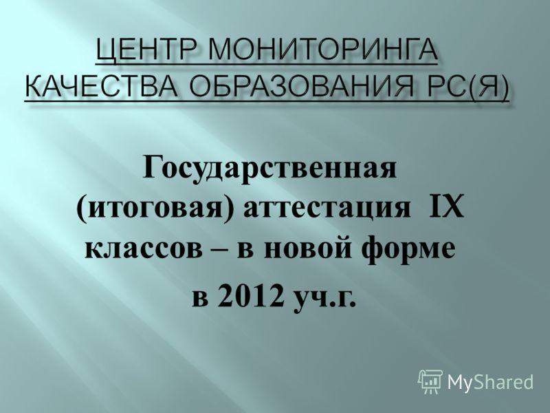 Государственная ( итоговая ) аттестация IX классов – в новой форме в 2012 уч. г.