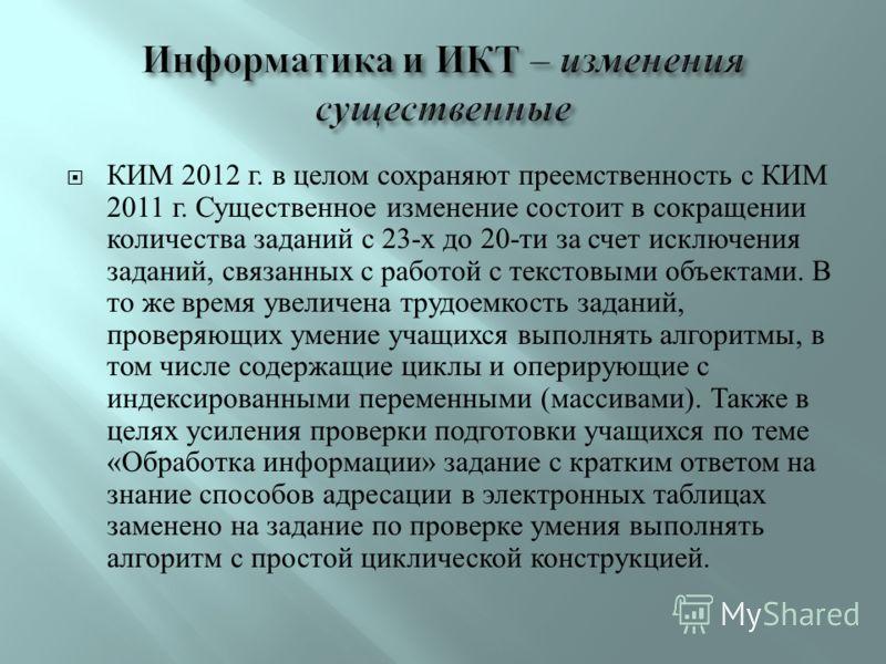 КИМ 2012 г. в целом сохраняют преемственность с КИМ 2011 г. Существенное изменение состоит в сокращении количества заданий с 23- х до 20- ти за счет исключения заданий, связанных с работой с текстовыми объектами. В то же время увеличена трудоемкость