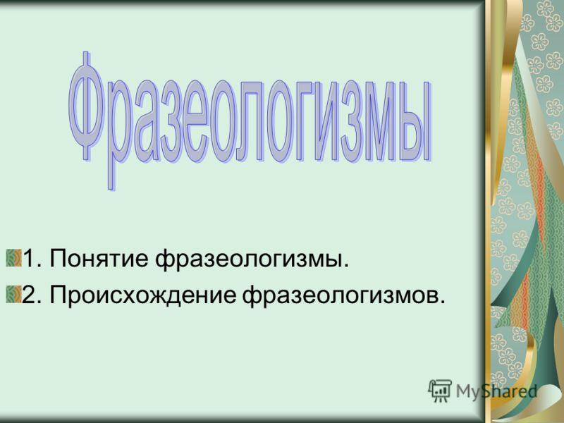 1. Понятие фразеологизмы. 2. Происхождение фразеологизмов.