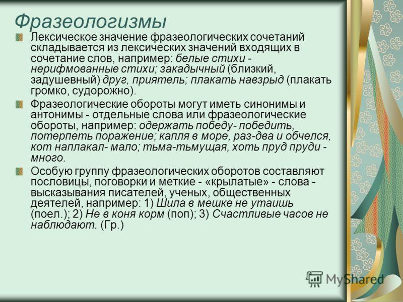 Фразеологизмы Лексическое значение фразеологических сочетаний складывается из лексических значений входящих в сочетание слов, например: белые стихи - нерифмованные стихи; закадычный (близкий, задушевный) друг, приятель; плакать навзрыд (плакать громк