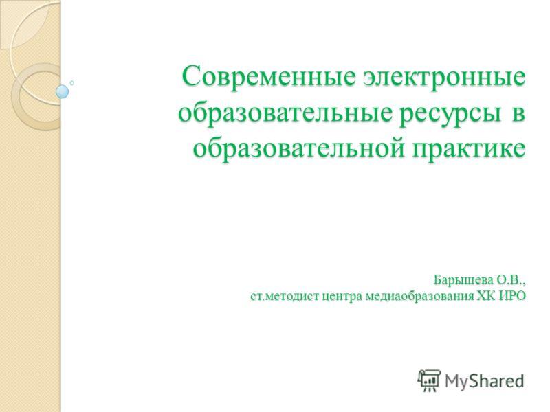 Современные электронные образовательные ресурсы в образовательной практике Барышева О.В., ст.методист центра медиаобразования ХК ИРО