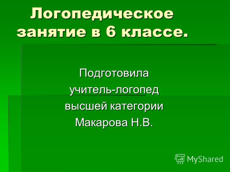 Логопедическое занятие в 6 классе. Подготовила учитель-логопед высшей категории Макарова Н.В.