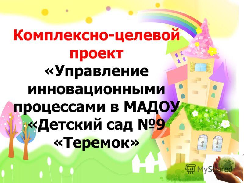 Комплексно-целевой проект «Управление инновационными процессами в МАДОУ «Детский сад 9 «Теремок»