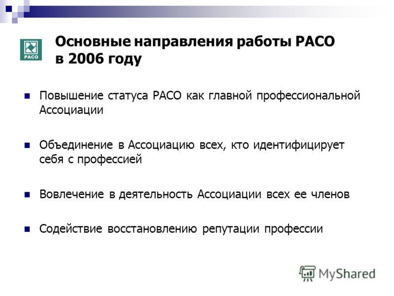 Основные направления работы РАСО в 2006 году Повышение статуса РАСО как главной профессиональной Ассоциации Объединение в Ассоциацию всех, кто идентифицирует себя с профессией Вовлечение в деятельность Ассоциации всех ее членов Содействие восстановле