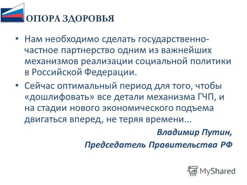 Нам необходимо сделать государственно- частное партнерство одним из важнейших механизмов реализации социальной политики в Российской Федерации. Сейчас оптимальный период для того, чтобы «дошлифовать» все детали механизма ГЧП, и на стадии нового эконо