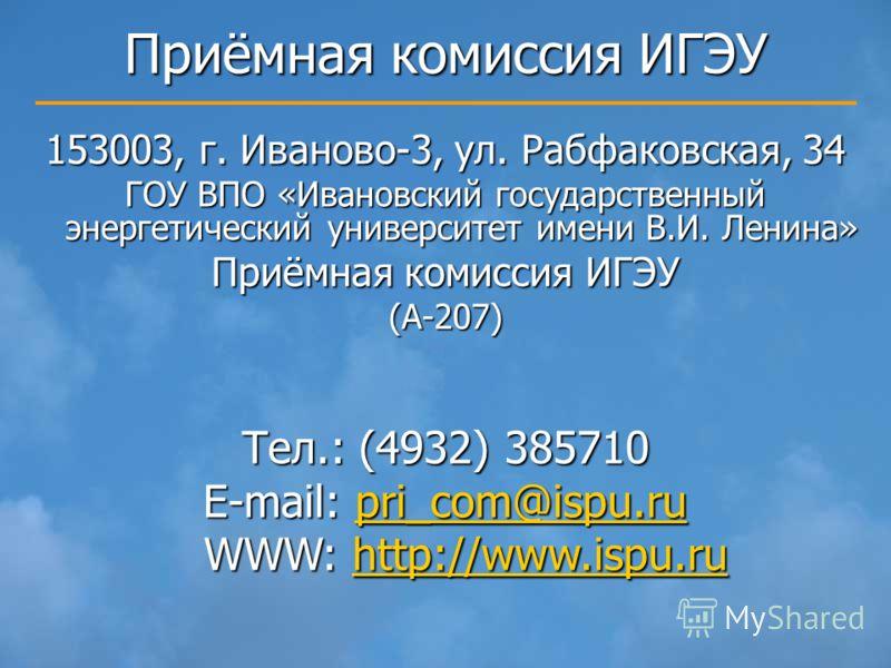 Приёмная комиссия ИГЭУ 153003, г. Иваново-3, ул. Рабфаковская, 34 ГОУ ВПО «Ивановский государственный энергетический университет имени В.И. Ленина» Приёмная комиссия ИГЭУ (А-207) Тел.: (4932) 385710 E-mail: pri_com@ispu.ru pri_com@ispu.ru WWW: http:/