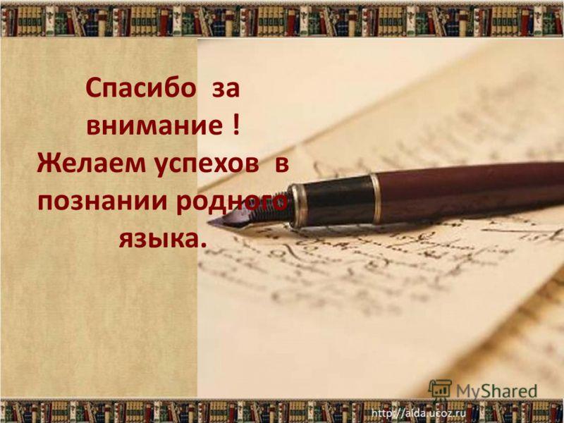 Спасибо за внимание ! Желаем успехов в познании родного языка.