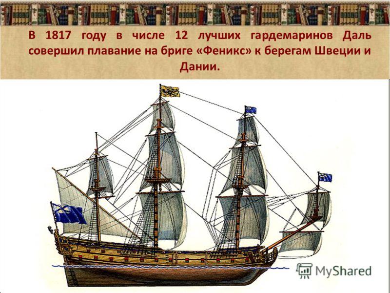 В 1817 году в числе 12 лучших гардемаринов Даль совершил плавание на бриге «Феникс» к берегам Швеции и Дании. 07.08.20125