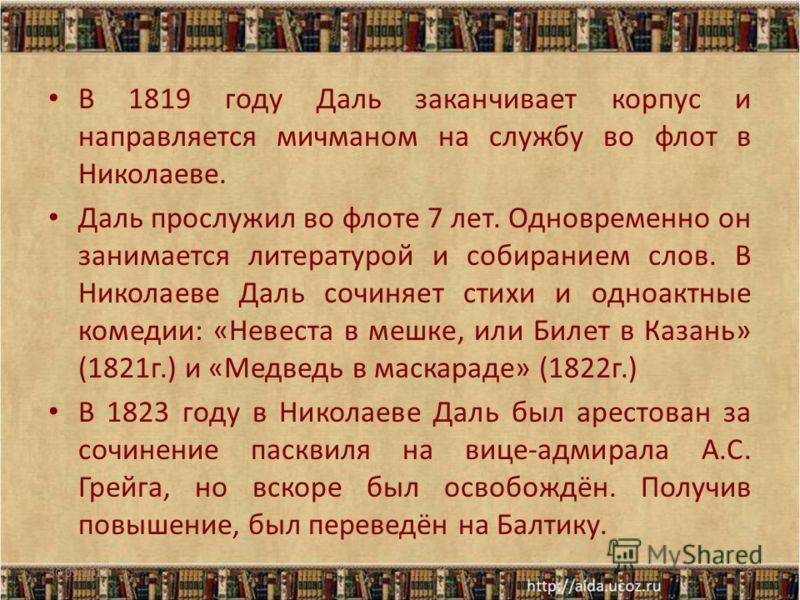 В 1819 году Даль заканчивает корпус и направляется мичманом на службу во флот в Николаеве. Даль прослужил во флоте 7 лет. Одновременно он занимается литературой и собиранием слов. В Николаеве Даль сочиняет стихи и одноактные комедии: «Невеста в мешке