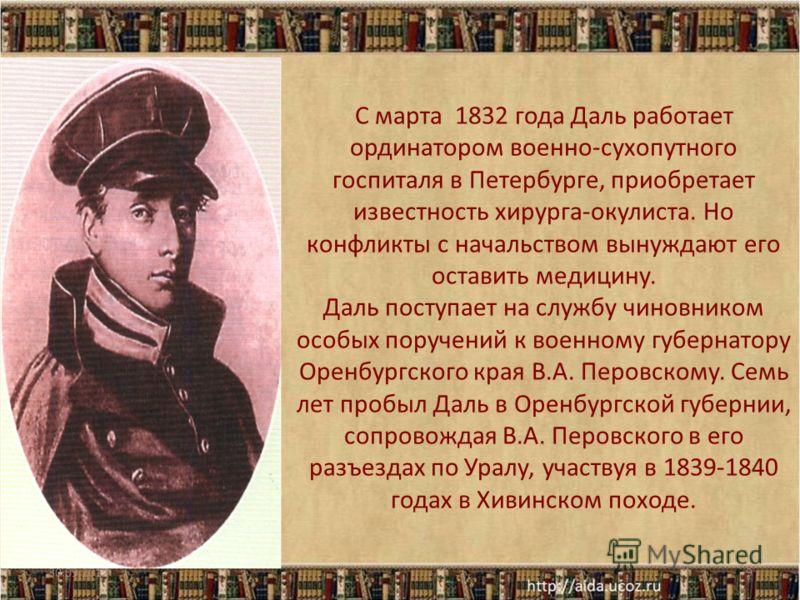 С марта 1832 года Даль работает ординатором военно-сухопутного госпиталя в Петербурге, приобретает известность хирурга-окулиста. Но конфликты с начальством вынуждают его оставить медицину. Даль поступает на службу чиновником особых поручений к военно