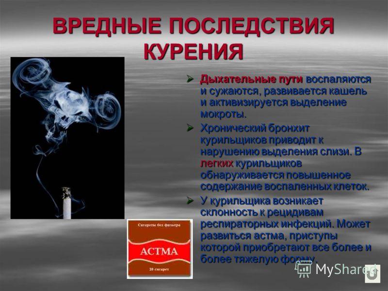 ВРЕДНЫЕ ПОСЛЕДСТВИЯ КУРЕНИЯ Дыхательные пути воспаляются и сужаются, развивается кашель и активизируется выделение мокроты. Дыхательные пути воспаляются и сужаются, развивается кашель и активизируется выделение мокроты. Хронический бронхит курильщико
