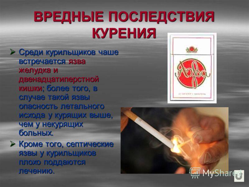 ВРЕДНЫЕ ПОСЛЕДСТВИЯ КУРЕНИЯ Среди курильщиков чаше встречается язва желудка и двенадцатиперстной кишки; более того, в случае такой язвы опасность летального исхода у курящих выше, чем у некурящих больных. Среди курильщиков чаше встречается язва желуд
