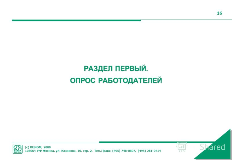 (с) ВЦИОМ, 2008 105064 РФ Москва, ул. Казакова, 16, стр. 2. Тел./факс: (495) 748-0807, (495) 261-0414 16 РАЗДЕЛ ПЕРВЫЙ. ОПРОС РАБОТОДАТЕЛЕЙ