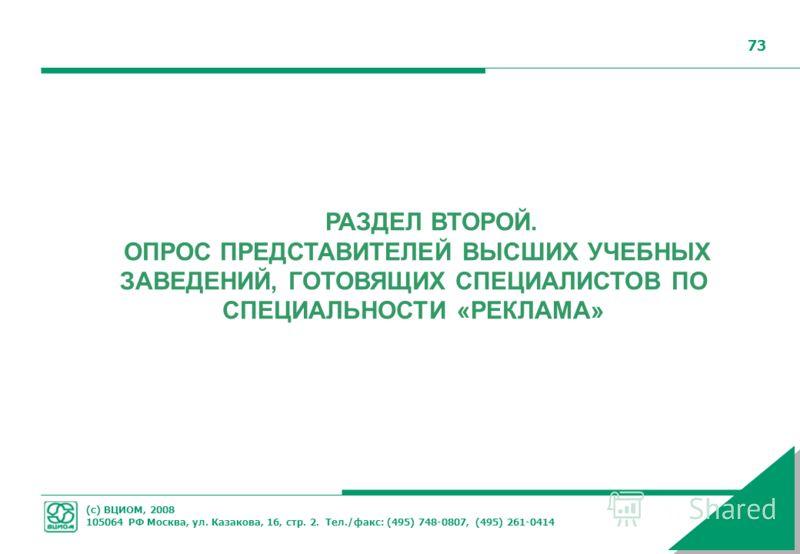 (с) ВЦИОМ, 2008 105064 РФ Москва, ул. Казакова, 16, стр. 2. Тел./факс: (495) 748-0807, (495) 261-0414 73 РАЗДЕЛ ВТОРОЙ. ОПРОС ПРЕДСТАВИТЕЛЕЙ ВЫСШИХ УЧЕБНЫХ ЗАВЕДЕНИЙ, ГОТОВЯЩИХ СПЕЦИАЛИСТОВ ПО СПЕЦИАЛЬНОСТИ «РЕКЛАМА»