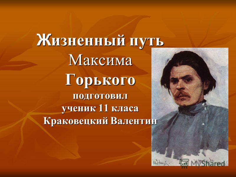 Ж изненный путь Максима Горького подготовил ученик 11 класа Краковецкий Валентин