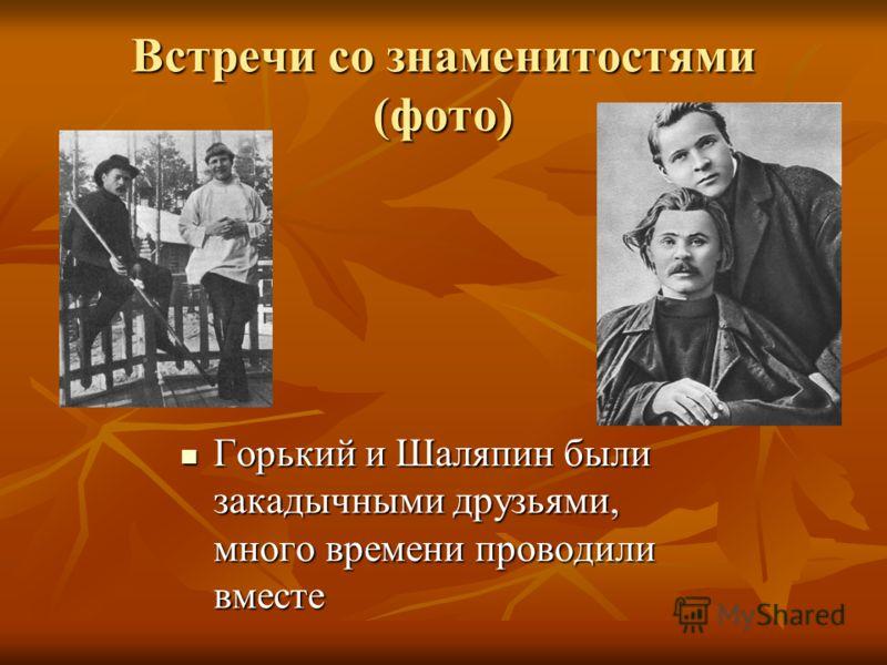 Встречи со знаменитостями (фото) Горький и Шаляпин были закадычными друзьями, много времени проводили вместе Горький и Шаляпин были закадычными друзьями, много времени проводили вместе