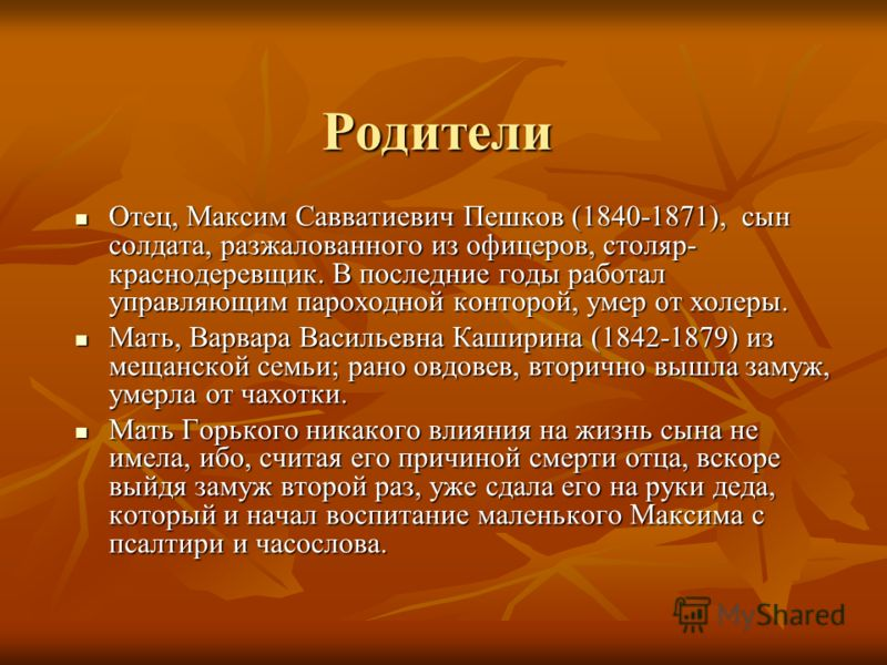 Родители Отец, Максим Савватиевич Пешков (1840-1871), сын солдата, разжалованного из офицеров, столяр- краснодеревщик. В последние годы работал управляющим пароходной конторой, умер от холеры. Отец, Максим Савватиевич Пешков (1840-1871), сын солдата,