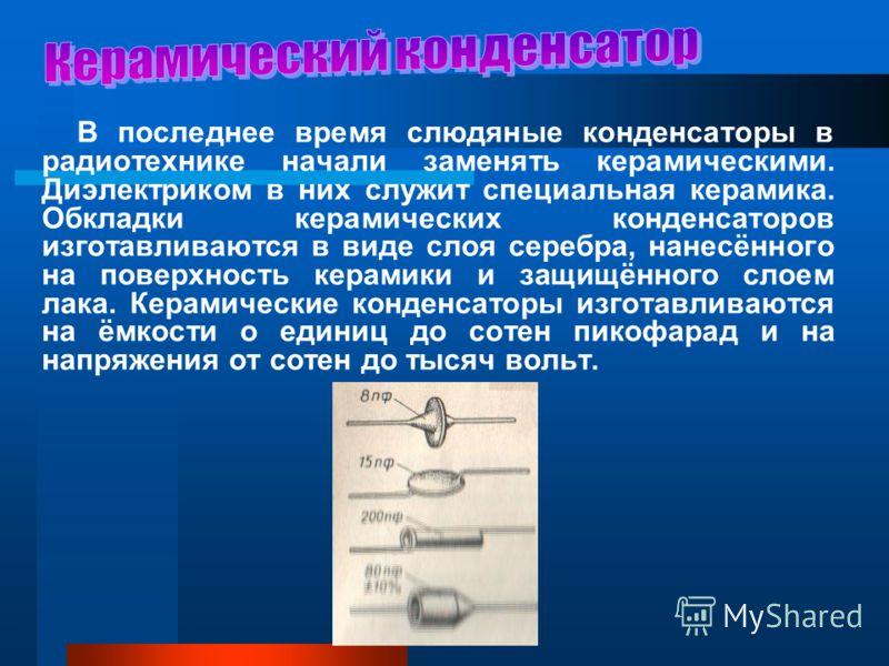 В последнее время слюдяные конденсаторы в радиотехнике начали заменять керамическими. Диэлектриком в них служит специальная керамика. Обкладки керамических конденсаторов изготавливаются в виде слоя серебра, нанесённого на поверхность керамики и защищ