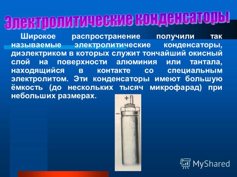 Широкое распространение получили так называемые электролитические конденсаторы, диэлектриком в которых служит тончайший окисный слой на поверхности алюминия или тантала, находящийся в контакте со специальным электролитом. Эти конденсаторы имеют больш