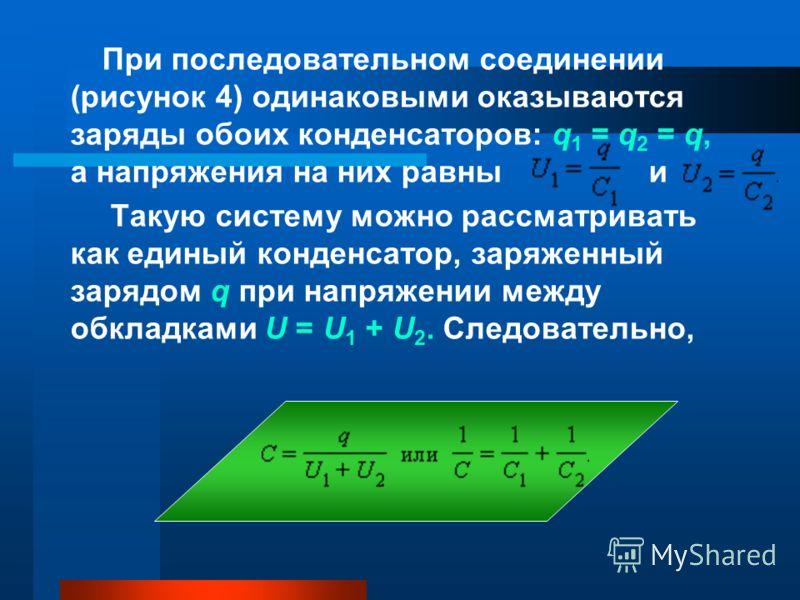 При последовательном соединении (рисунок 4) одинаковыми оказываются заряды обоих конденсаторов: q 1 = q 2 = q, а напряжения на них равны и Такую систему можно рассматривать как единый конденсатор, заряженный зарядом q при напряжении между обкладками