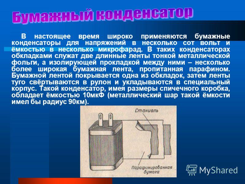 В настоящее время широко применяются бумажные конденсаторы для напряжений в несколько сот вольт и ёмкостью в несколько микрофарад. В таких конденсаторах обкладками служат две длинные ленты тонкой металлической фольги, а изолирующей прокладкой между н