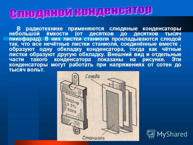 В радиотехнике применяются слюдяные конденсаторы небольшой ёмкости (от десятков до десятков тысяч пикофарад). В них листки станиоля прокладываются слюдой так, что все нечётные листки станиоля, соединённые вместе, образуют одну обкладку конденсатора,