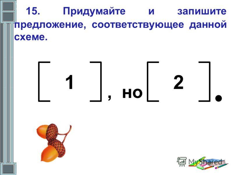 15. Придумайте и запишите предложение, соответствующее данной схеме. 12, но