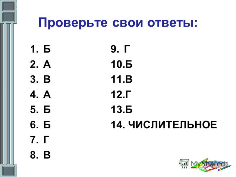 Проверьте свои ответы: 1.Б 2.А 3.В 4.А 5.Б 6.Б 7.Г 8.В 9.Г 10.Б 11.В 12.Г 13.Б 14. ЧИСЛИТЕЛЬНОЕ