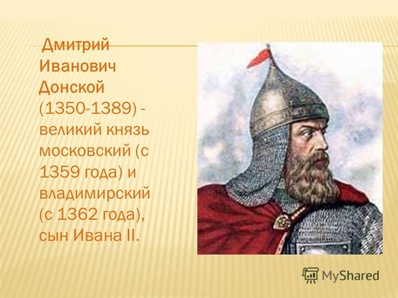 Дмитрий Иванович Донской (1350-1389) - великий князь московский (с 1359 года) и владимирский (с 1362 года), сын Ивана II.