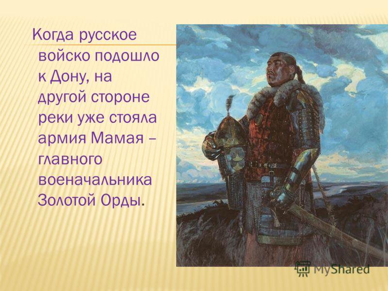 Когда русское войско подошло к Дону, на другой стороне реки уже стояла армия Мамая – главного военачальника Золотой Орды.