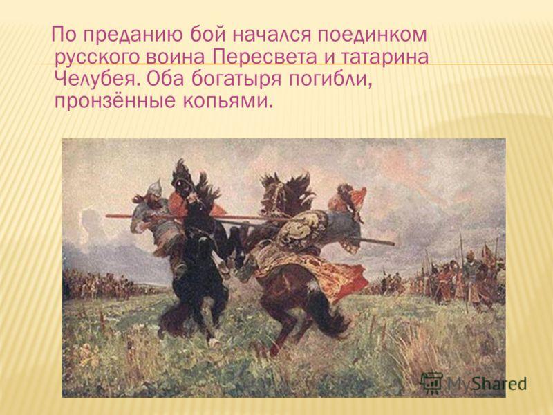 По преданию бой начался поединком русского воина Пересвета и татарина Челубея. Оба богатыря погибли, пронзённые копьями.