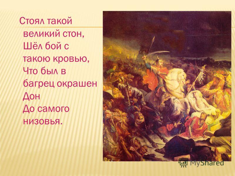 Стоял такой великий стон, Шёл бой с такою кровью, Что был в багрец окрашен Дон До самого низовья.