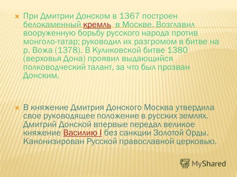 При Дмитрии Донском в 1367 построен белокаменный кремль в Москве. Возглавил вооруженную борьбу русского народа против монголо-татар; руководил их разгромом в битве на р. Вожа (1378). В Куликовской битве 1380 (верховья Дона) проявил выдающийся полково