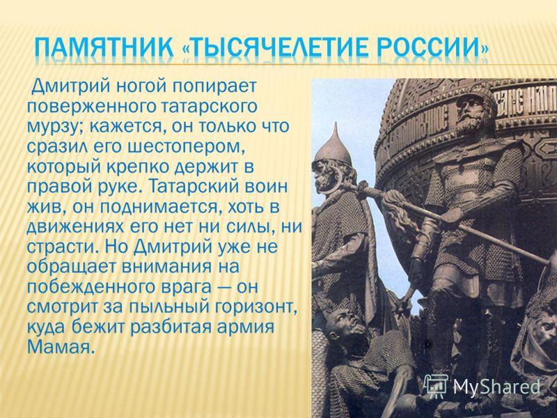 Дмитрий ногой попирает поверженного татарского мурзу; кажется, он только что сразил его шестопером, который крепко держит в правой руке. Татарский воин жив, он поднимается, хоть в движениях его нет ни силы, ни страсти. Но Дмитрий уже не обращает вним