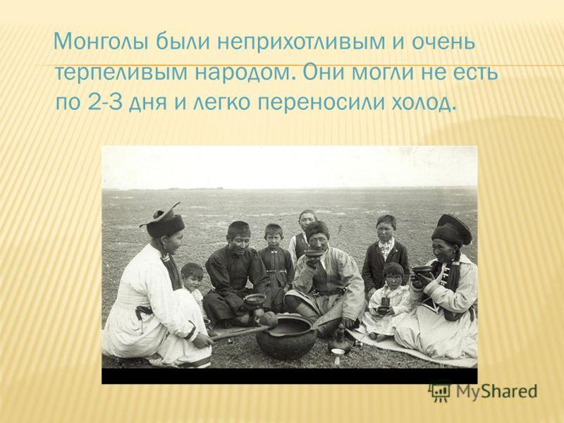 Монголы были неприхотливым и очень терпеливым народом. Они могли не есть по 2-3 дня и легко переносили холод.
